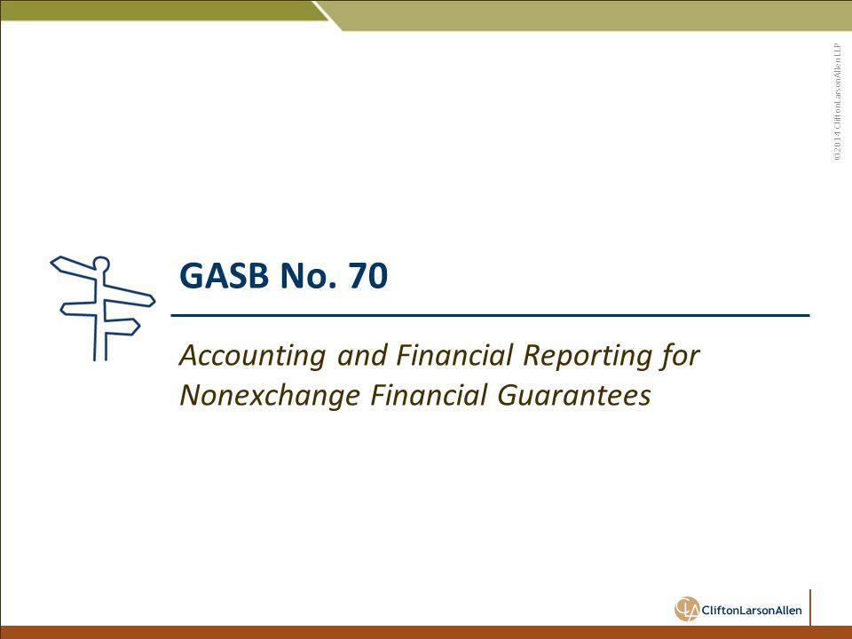 ©2014 CliftonLarsonAllen LLP GASB No. 70 Accounting and Financial Reporting for Nonexchange Financial Guarantees
