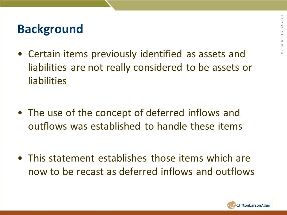 ©2014 CliftonLarsonAllen LLP Background Certain items previously identified as assets and liabilities are not really considered to be assets or liabilities The use of the concept of deferred inflows and outflows was established to handle these items This statement establishes those items which are now to be recast as deferred inflows and outflows