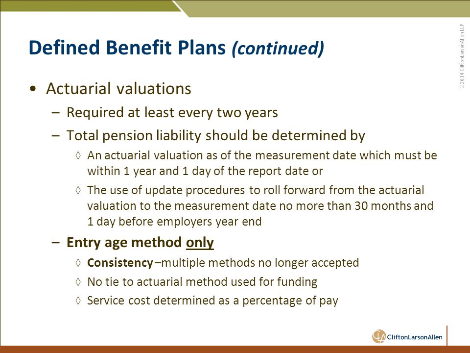 ©2014 CliftonLarsonAllen LLP Defined Benefit Plans (continued) Actuarial valuations –Required at least every two years –Total pension liability should be determined by ◊ An actuarial valuation as of the measurement date which must be within 1 year and 1 day of the report date or ◊ The use of update procedures to roll forward from the actuarial valuation to the measurement date no more than 30 months and 1 day before employers year end –Entry age method only ◊ Consistency –multiple methods no longer accepted ◊ No tie to actuarial method used for funding ◊ Service cost determined as a percentage of pay