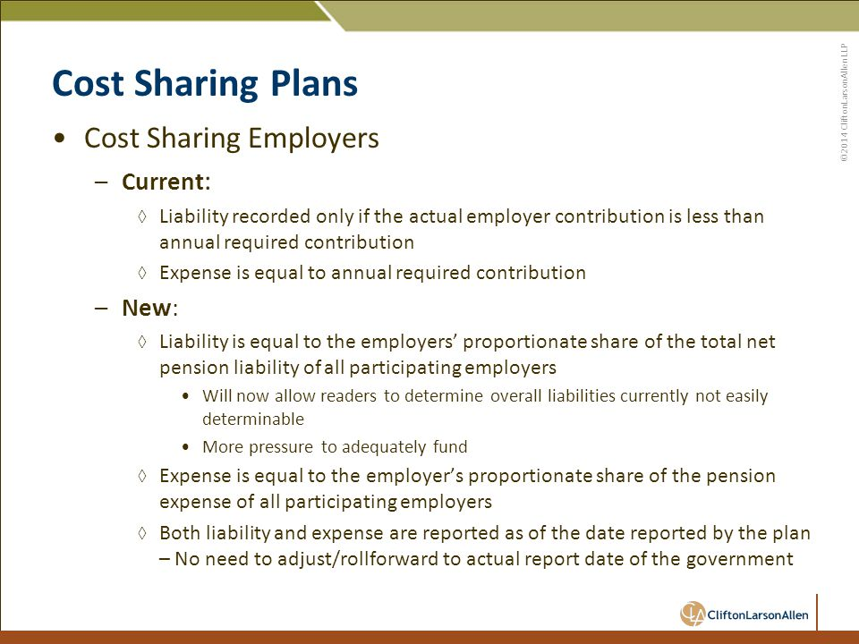 ©2014 CliftonLarsonAllen LLP Cost Sharing Plans Cost Sharing Employers –Current : ◊ Liability recorded only if the actual employer contribution is less than annual required contribution ◊ Expense is equal to annual required contribution –New: ◊ Liability is equal to the employers' proportionate share of the total net pension liability of all participating employers Will now allow readers to determine overall liabilities currently not easily determinable More pressure to adequately fund ◊ Expense is equal to the employer's proportionate share of the pension expense of all participating employers ◊ Both liability and expense are reported as of the date reported by the plan – No need to adjust/rollforward to actual report date of the government