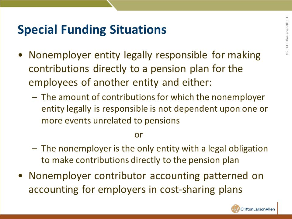 ©2014 CliftonLarsonAllen LLP Special Funding Situations Nonemployer entity legally responsible for making contributions directly to a pension plan for the employees of another entity and either: –The amount of contributions for which the nonemployer entity legally is responsible is not dependent upon one or more events unrelated to pensions or –The nonemployer is the only entity with a legal obligation to make contributions directly to the pension plan Nonemployer contributor accounting patterned on accounting for employers in cost-sharing plans