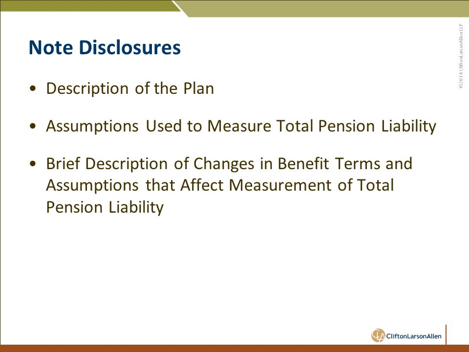 ©2014 CliftonLarsonAllen LLP Note Disclosures Description of the Plan Assumptions Used to Measure Total Pension Liability Brief Description of Changes in Benefit Terms and Assumptions that Affect Measurement of Total Pension Liability