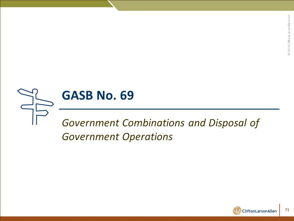 ©2014 CliftonLarsonAllen LLP 71 GASB No. 69 Government Combinations and Disposal of Government Operations