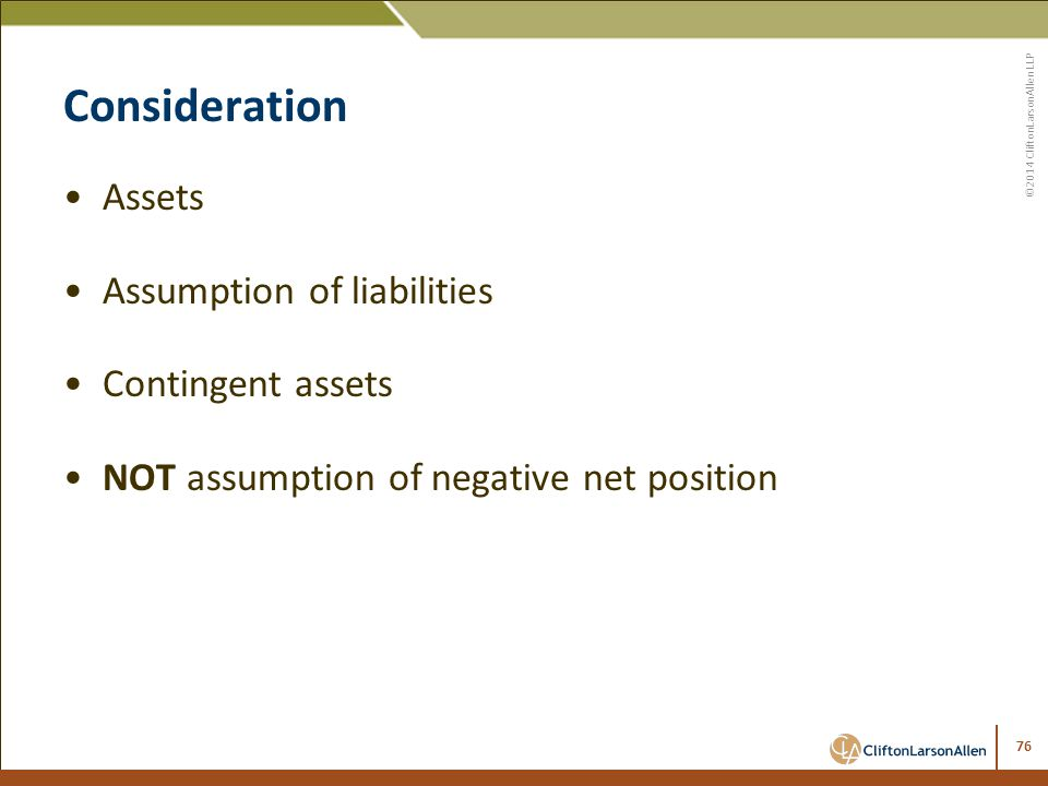 ©2014 CliftonLarsonAllen LLP Consideration Assets Assumption of liabilities Contingent assets NOT assumption of negative net position 76