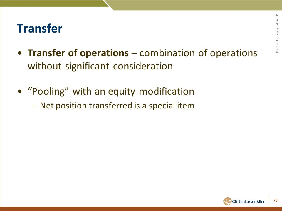 ©2014 CliftonLarsonAllen LLP Transfer Transfer of operations – combination of operations without significant consideration Pooling with an equity modification –Net position transferred is a special item 78