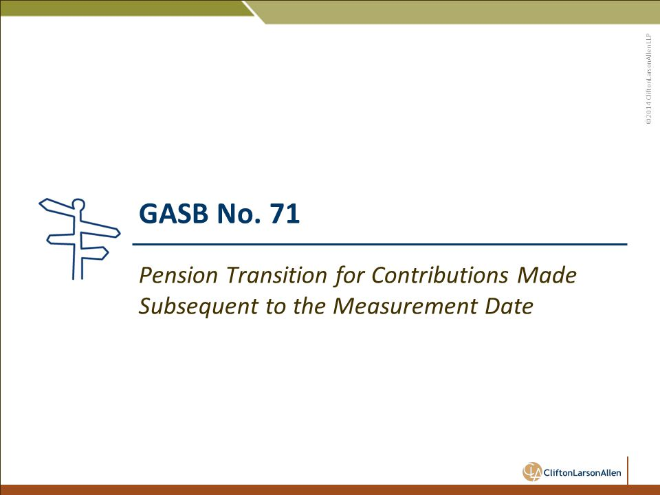 ©2014 CliftonLarsonAllen LLP GASB No. 71 Pension Transition for Contributions Made Subsequent to the Measurement Date
