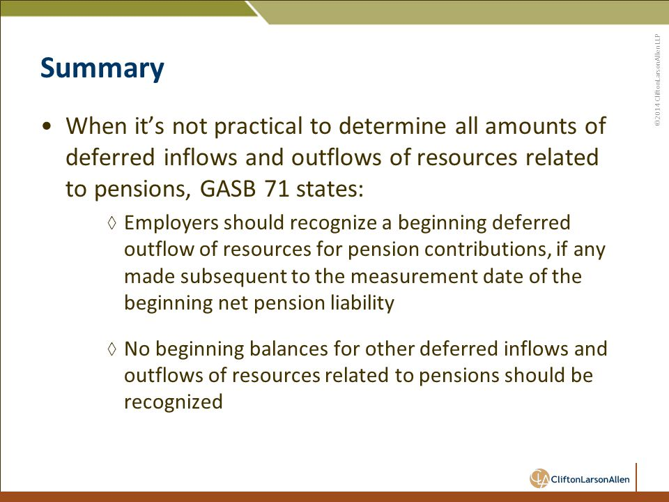 ©2014 CliftonLarsonAllen LLP Summary When it's not practical to determine all amounts of deferred inflows and outflows of resources related to pensions, GASB 71 states: ◊ Employers should recognize a beginning deferred outflow of resources for pension contributions, if any made subsequent to the measurement date of the beginning net pension liability ◊ No beginning balances for other deferred inflows and outflows of resources related to pensions should be recognized