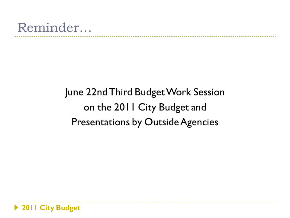 2011 City Budget June 22nd Third Budget Work Session on the 2011 City Budget and Presentations by Outside Agencies Reminder…