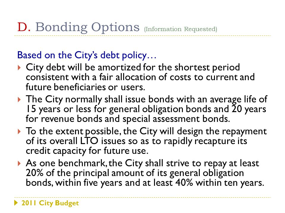 D. Bonding Options (Information Requested) Based on the City's debt policy…  City debt will be amortized for the shortest period consistent with a fa