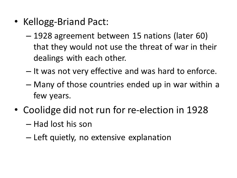 Kellogg-Briand Pact: – 1928 agreement between 15 nations (later 60) that they would not use the threat of war in their dealings with each other.
