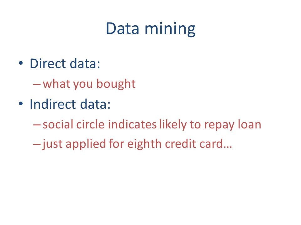 Data mining Direct data: – what you bought Indirect data: – social circle indicates likely to repay loan – just applied for eighth credit card…