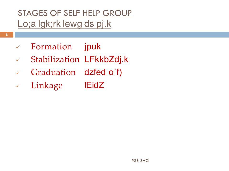 STAGES OF SELF HELP GROUP Lo;a lgk;rk lewg ds pj.k RSB-SHG 8 Formation jpuk Stabilization LFkkbZdj.k Graduation dzfed o`f) Linkage lEidZ
