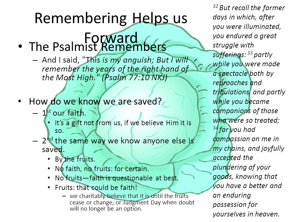 Remembering Helps us Forward The Psalmist Remembers – And I said, This is my anguish; But I will remember the years of the right hand of the Most High. (Psalm 77:10 NKJ) How do we know we are saved.