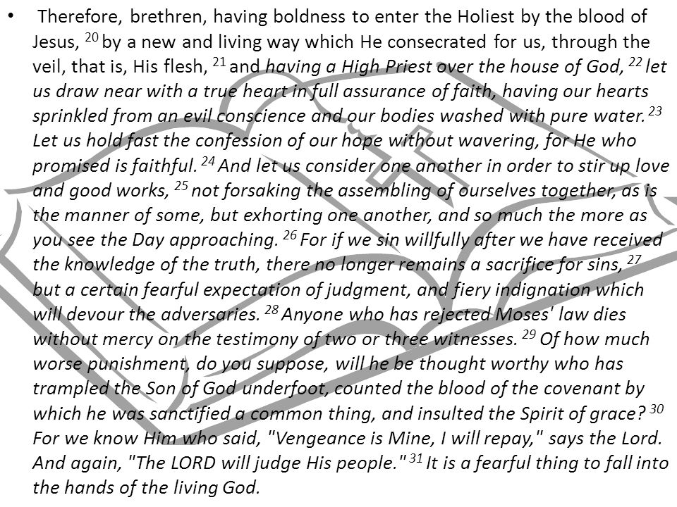 Therefore, brethren, having boldness to enter the Holiest by the blood of Jesus, 20 by a new and living way which He consecrated for us, through the veil, that is, His flesh, 21 and having a High Priest over the house of God, 22 let us draw near with a true heart in full assurance of faith, having our hearts sprinkled from an evil conscience and our bodies washed with pure water.