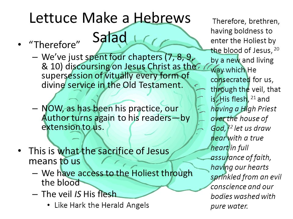 Lettuce Make a Hebrews Salad Therefore – We've just spent four chapters (7, 8, 9, & 10) discoursing on Jesus Christ as the supersession of vitually every form of divine service in the Old Testament.
