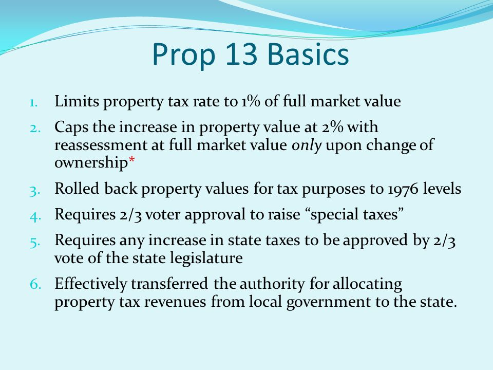 Prop 13 Basics 1. Limits property tax rate to 1% of full market value 2.