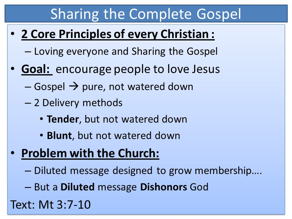 Sharing the Complete Gospel 2 Core Principles of every Christian : – Loving everyone and Sharing the Gospel Goal: encourage people to love Jesus – Gospel  pure, not watered down – 2 Delivery methods Tender, but not watered down Blunt, but not watered down Problem with the Church: – Diluted message designed to grow membership….