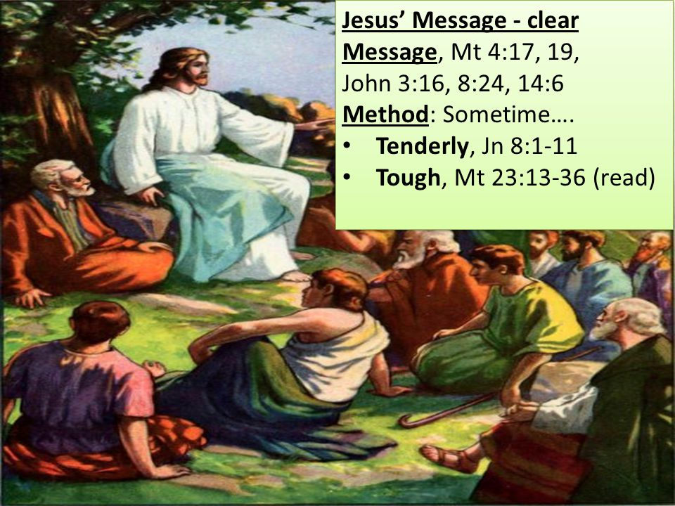 Jesus' Message - clear Message, Mt 4:17, 19, John 3:16, 8:24, 14:6 Method: Sometime….