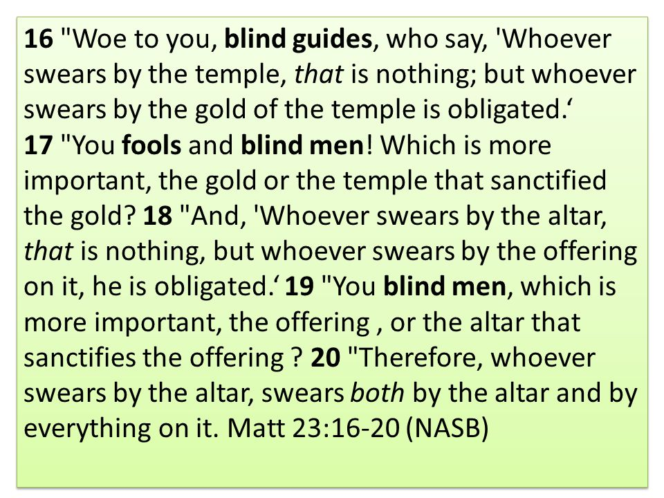 16 Woe to you, blind guides, who say, Whoever swears by the temple, that is nothing; but whoever swears by the gold of the temple is obligated.' 17 You fools and blind men.