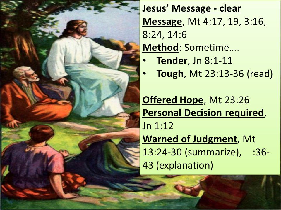 Jesus' Message - clear Message, Mt 4:17, 19, 3:16, 8:24, 14:6 Method: Sometime….