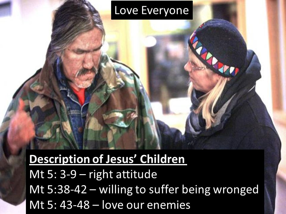 Love Everyone Description of Jesus' Children Mt 5: 3-9 – right attitude Mt 5:38-42 – willing to suffer being wronged Mt 5: 43-48 – love our enemies