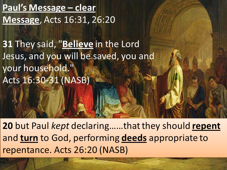 Paul's Message – clear Message, Acts 16:31, 26:20 31 They said, Believe in the Lord Jesus, and you will be saved, you and your household. Acts 16:30-31 (NASB) 20 but Paul kept declaring……that they should repent and turn to God, performing deeds appropriate to repentance.