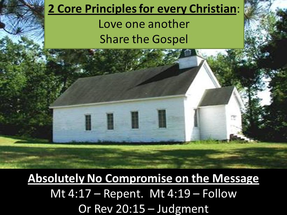 2 Core Principles for every Christian: Love one another Share the Gospel Absolutely No Compromise on the Message Mt 4:17 – Repent.