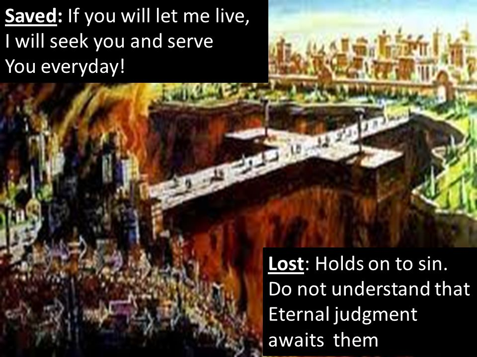 Lost: Holds on to sin. Do not understand that Eternal judgment awaits them Saved: If you will let me live, I will seek you and serve You everyday!