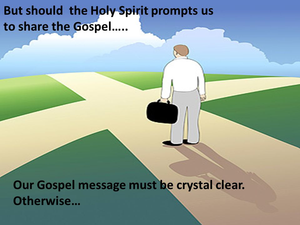 But should the Holy Spirit prompts us to share the Gospel…..