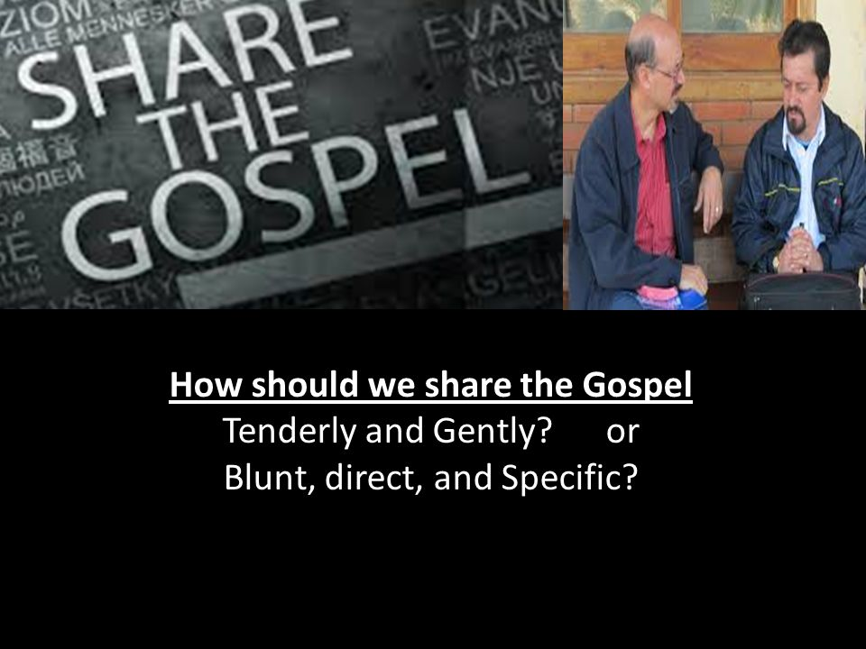 How should we share the Gospel Tenderly and Gently or Blunt, direct, and Specific