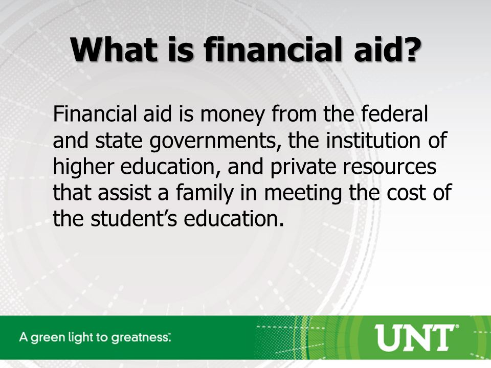 Financial aid is money from the federal and state governments, the institution of higher education, and private resources that assist a family in meeting the cost of the student's education.
