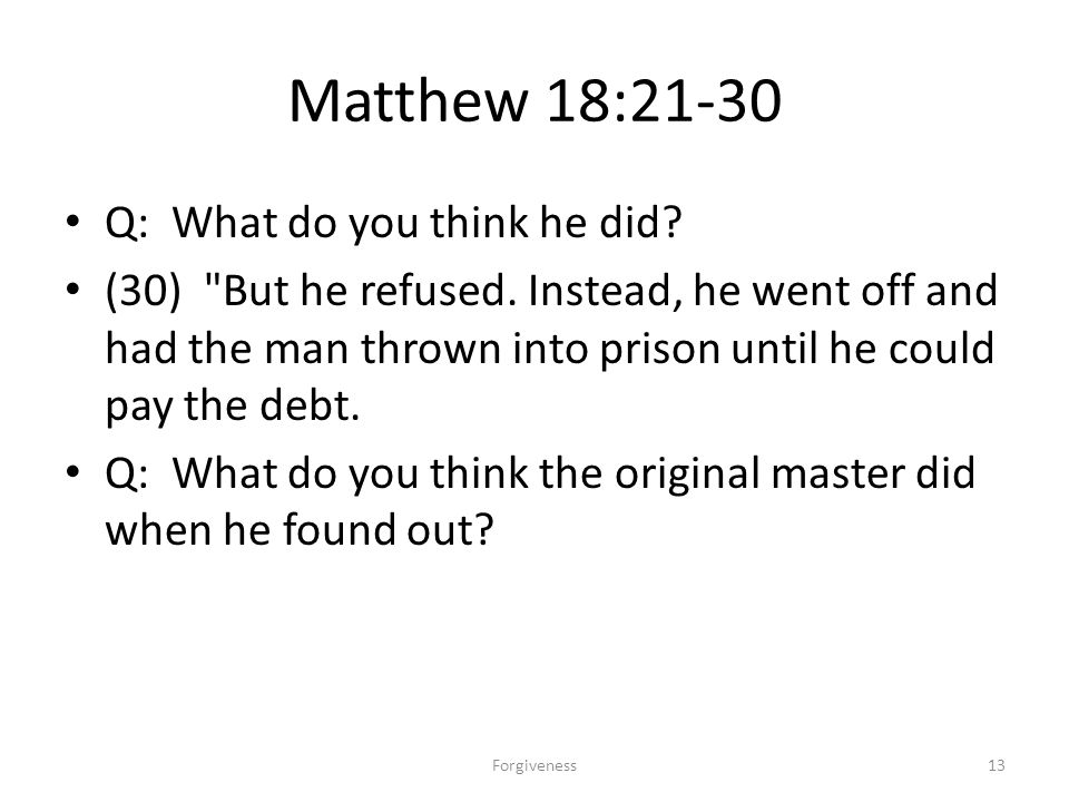 Matthew 18:21-30 Q: What do you think he did. (30) But he refused.