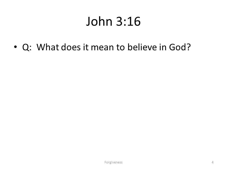 John 3:16 Q: What does it mean to believe in God 4Forgiveness