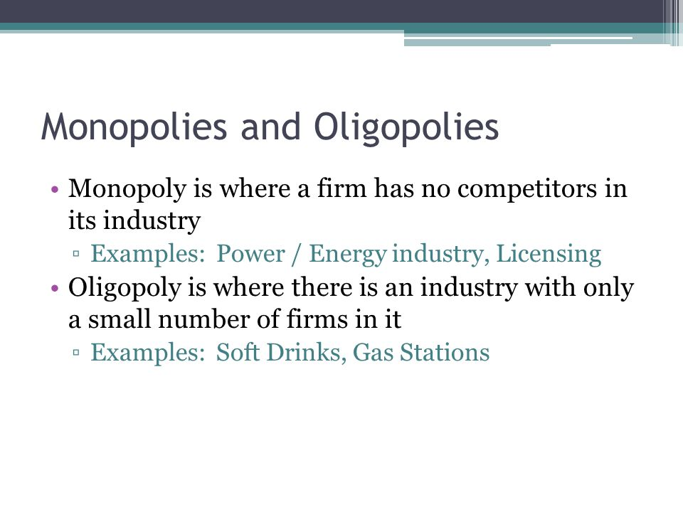 Monopolies and Oligopolies Monopoly is where a firm has no competitors in its industry ▫Examples: Power / Energy industry, Licensing Oligopoly is where there is an industry with only a small number of firms in it ▫Examples: Soft Drinks, Gas Stations