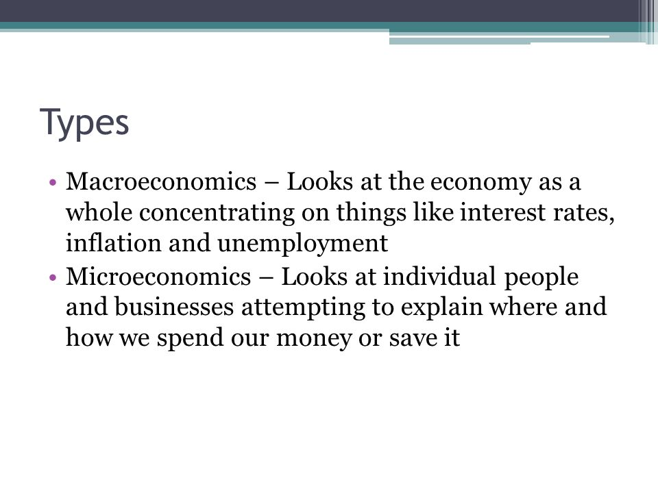 Types Macroeconomics – Looks at the economy as a whole concentrating on things like interest rates, inflation and unemployment Microeconomics – Looks at individual people and businesses attempting to explain where and how we spend our money or save it