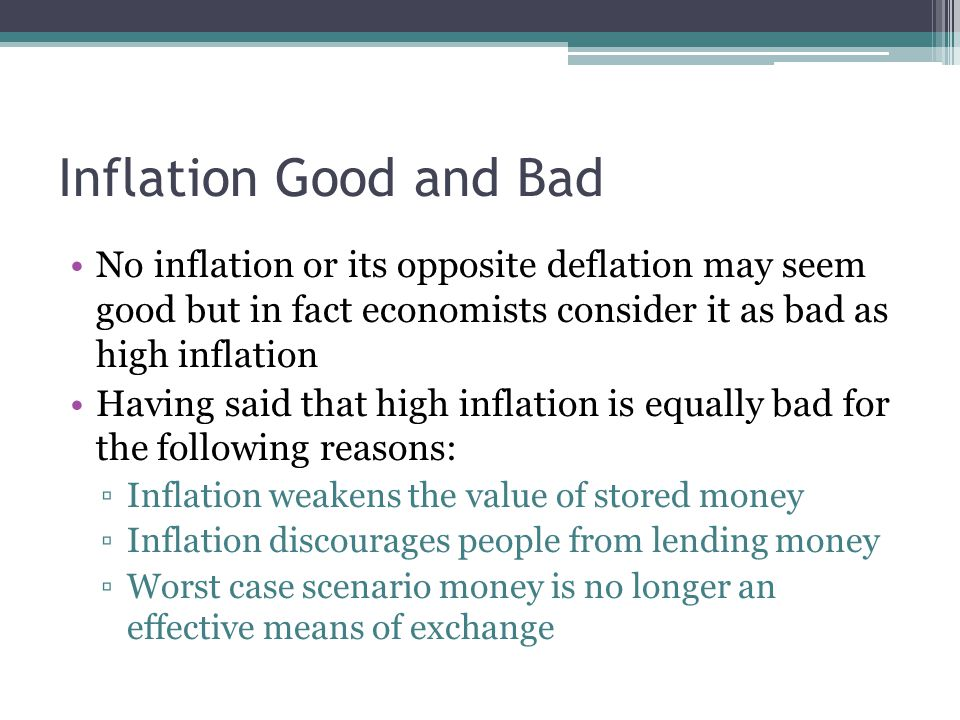 Inflation Good and Bad No inflation or its opposite deflation may seem good but in fact economists consider it as bad as high inflation Having said that high inflation is equally bad for the following reasons: ▫Inflation weakens the value of stored money ▫Inflation discourages people from lending money ▫Worst case scenario money is no longer an effective means of exchange