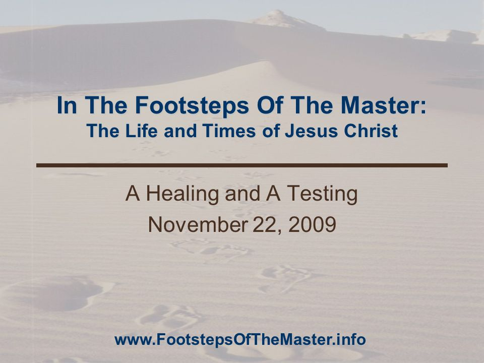 In The Footsteps Of The Master: The Life and Times of Jesus Christ A Healing and A Testing November 22, 2009 www.FootstepsOfTheMaster.info