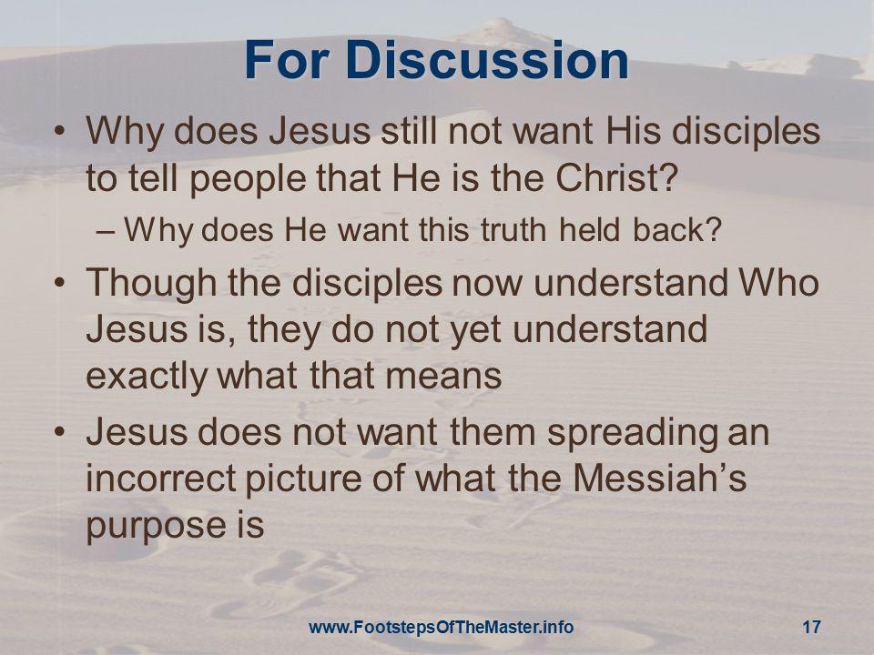 For Discussion Why does Jesus still not want His disciples to tell people that He is the Christ? –Why does He want this truth held back? Though the di