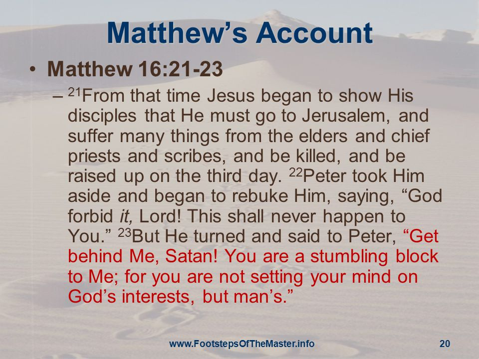 Matthew's Account Matthew 16:21-23 – 21 From that time Jesus began to show His disciples that He must go to Jerusalem, and suffer many things from the