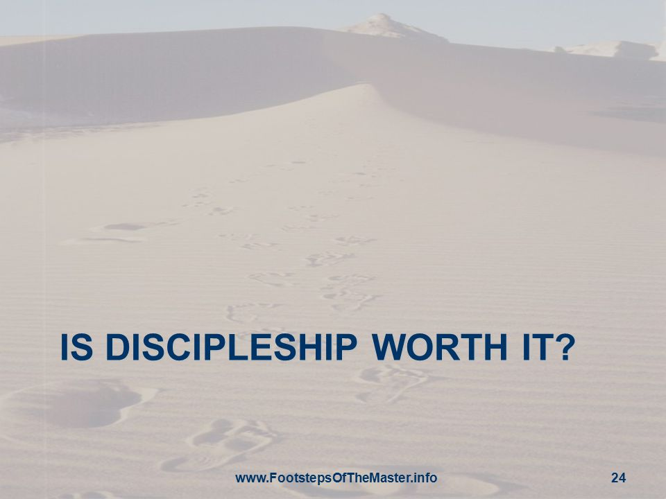 IS DISCIPLESHIP WORTH IT? www.FootstepsOfTheMaster.info 24