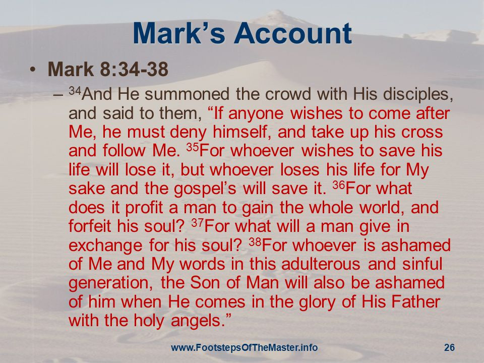 "Mark's Account Mark 8:34-38 – 34 And He summoned the crowd with His disciples, and said to them, ""If anyone wishes to come after Me, he must deny hims"