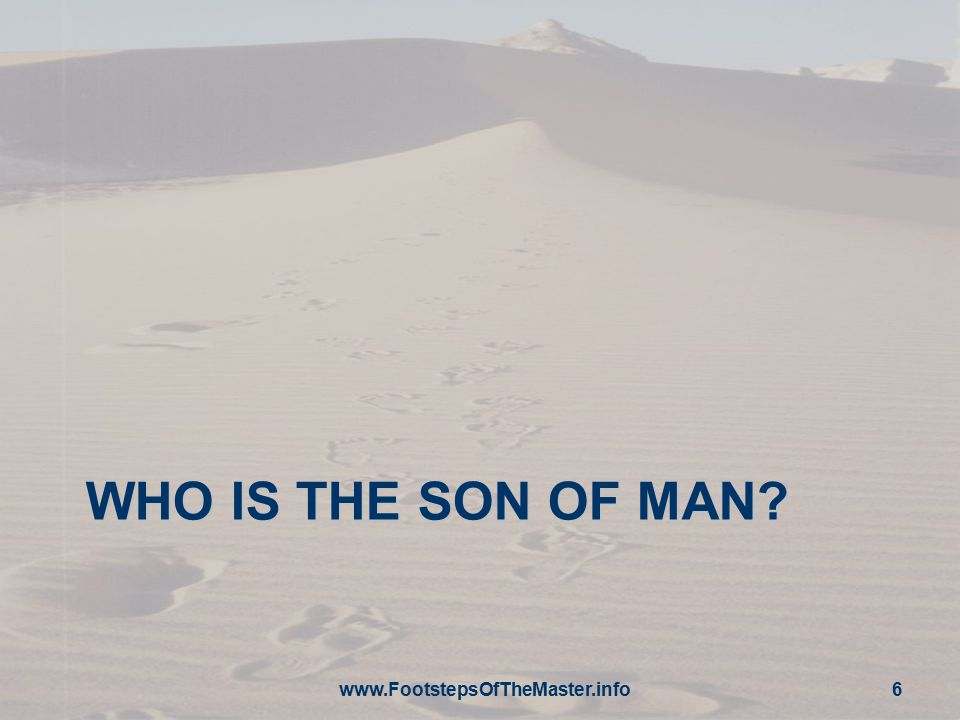 WHO IS THE SON OF MAN? www.FootstepsOfTheMaster.info 6