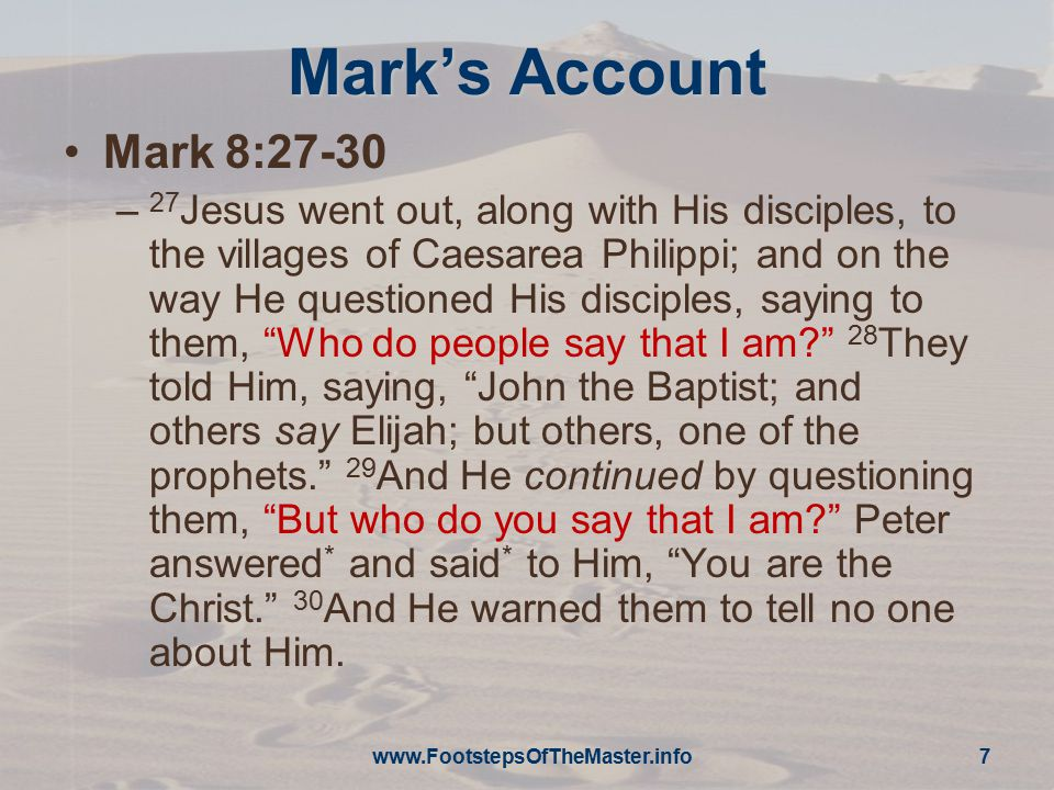 Mark's Account Mark 8:27-30 – 27 Jesus went out, along with His disciples, to the villages of Caesarea Philippi; and on the way He questioned His disc
