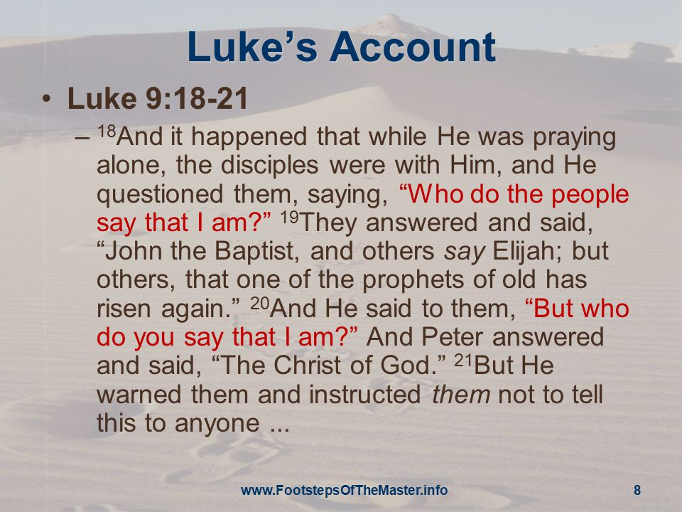 "Luke's Account Luke 9:18-21 – 18 And it happened that while He was praying alone, the disciples were with Him, and He questioned them, saying, ""Who do"