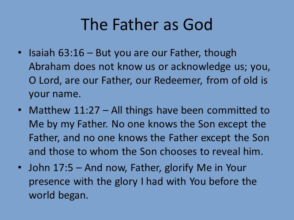 The Father as God Isaiah 63:16 – But you are our Father, though Abraham does not know us or acknowledge us; you, O Lord, are our Father, our Redeemer, from of old is your name.