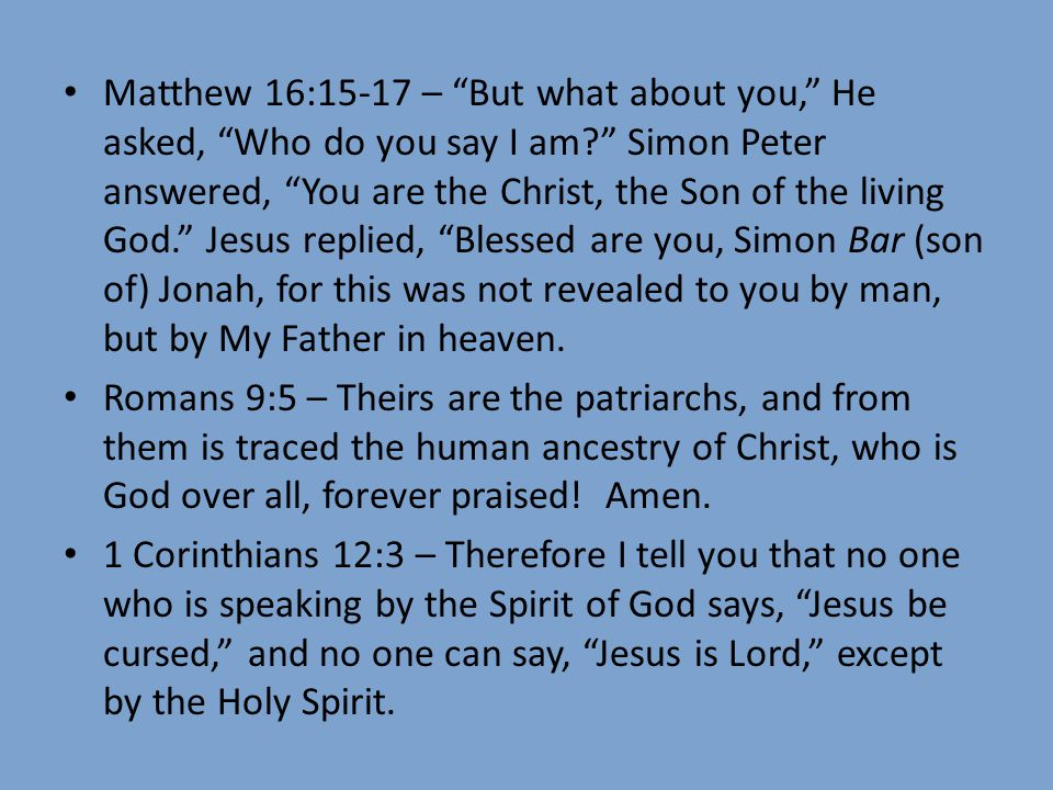 Matthew 16:15-17 – But what about you, He asked, Who do you say I am Simon Peter answered, You are the Christ, the Son of the living God. Jesus replied, Blessed are you, Simon Bar (son of) Jonah, for this was not revealed to you by man, but by My Father in heaven.