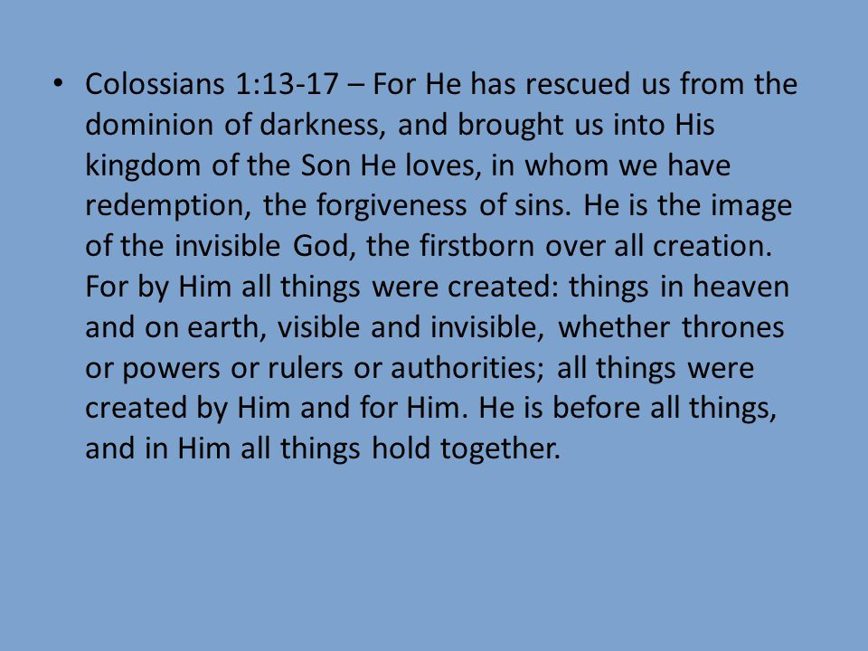 Colossians 1:13-17 – For He has rescued us from the dominion of darkness, and brought us into His kingdom of the Son He loves, in whom we have redemption, the forgiveness of sins.