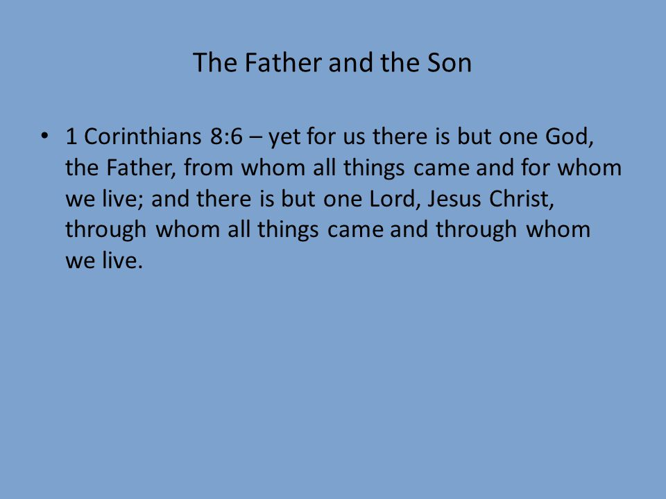 The Father and the Son 1 Corinthians 8:6 – yet for us there is but one God, the Father, from whom all things came and for whom we live; and there is b