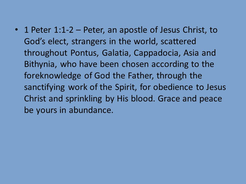 1 Peter 1:1-2 – Peter, an apostle of Jesus Christ, to God's elect, strangers in the world, scattered throughout Pontus, Galatia, Cappadocia, Asia and Bithynia, who have been chosen according to the foreknowledge of God the Father, through the sanctifying work of the Spirit, for obedience to Jesus Christ and sprinkling by His blood.