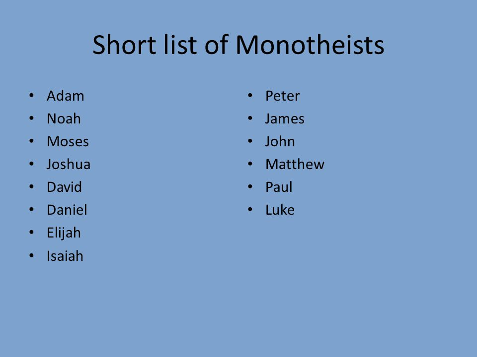 Short list of Monotheists Adam Noah Moses Joshua David Daniel Elijah Isaiah Peter James John Matthew Paul Luke